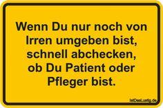 Wenn Du nur noch von Irren umgeben bist, schnell abchecken, ob Du Patient oder Pfleger bist. ... gefunden auf https://www.istdaslustig.de/spruch/1944 #lustig #sprüche #fun #spass