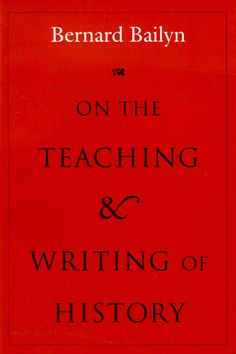 On the Teaching and Writing of History: Responses to a Series of Questions, by Bernard Bailyn