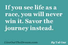 If you see life as a race, you will never win it. Savor the journey instead.