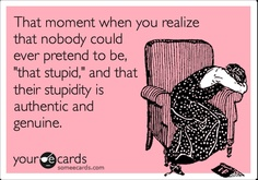 That moment when you realize that nobody could ever pretend to be, 'that stupid,' and that their stupidity is authentic and genuine.
