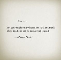 Put your hands on my knees, she said, and think of me as a book you've been dying to read. - Michael Faudet