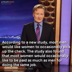 LOVE Conan - According to a new study, most men would like women to occasionally pick up the check.  The study also found that most women would occasionally like to be paid as much as men for doing the same job.