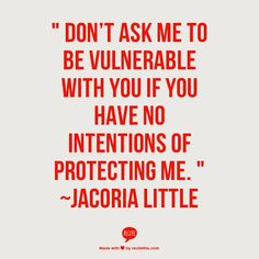 """ Don't ask me to be vulnerable with you if you have no intentions of protecting me. "" ~Jacoria Little"