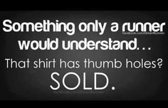 Something only a runner would understand .. That shirt has thumb holes? SOLD.