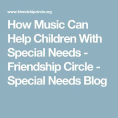 How Music Can Help Children With Special Needs - Friendship Circle - Special Needs Blog