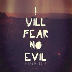 Yea, though I walk through the valley of the shadow of death, I will fear no evil: for thou art with me; thy rod and thy staff they comfort me. —Psalm 23:4