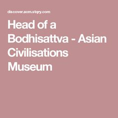 Head of a Bodhisattva - Asian Civilisations Museum