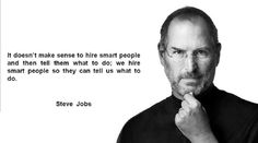 It doesn't make sense to hire smart people and then tell them what to do; we hire smart people so they can tell us what to do.  Steve Jobs