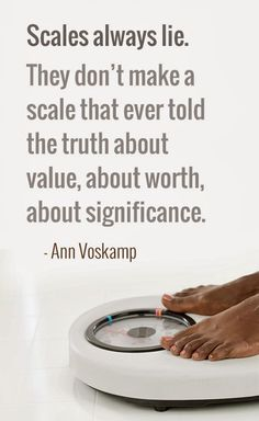 Scales always lie. (from a great post by Ann Voskamp. read the whole thing!)