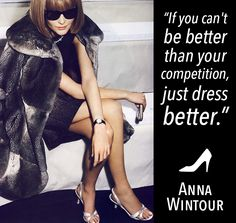 If you can't be better than your competition, just dress better. - Anna Wintour