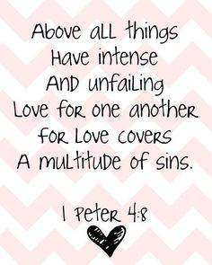 Above all things, have intense & unfailing love for one another, for love covers a multitude of sins. - 1 Peter 4:8