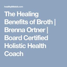 The Healing Benefits of Broth | Brenna Ortner | Board Certified Holistic Health Coach