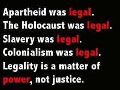 Apartheid was legal. The Holocaust was legal. Slavery was legal. Colonialism was legal. Legality is a matter of power, not justice. Remember this when Trump explains what he did was legal.