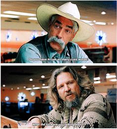 """""""Do you have to use so many cuss words?"""" """"What the fuck are you talking about?"""" - the big lebowski"""