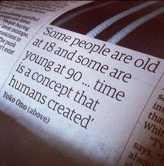"""Some people are old at 18 and some are young at 90 ... time is a concept that humans created."" Yoko Ono"