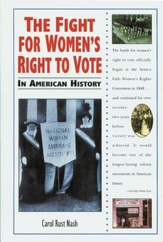 The Fight for Women's Right to Vote In American History by Carol Rust.  Discusses the people and events connected to the struggle to achieve women's rights, including the right to vote, from its origins in the mid-1800s through the ratification of the Nineteenth Amendment to the Constitution.