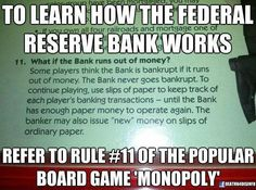 The difference between the bank in Monopoly and the Fed is that the Monopoly bank doesn't charge the players interest on the money it creates.