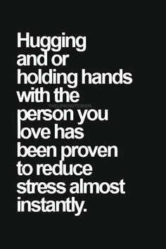 <3 Hugging and or holding hands with the person you love has been proven to reduce stress almost instantly.<3