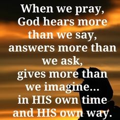 When we pray, God hears more than we say, answers more than we ask, gives more than we imagine...in His own time and His own way...