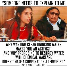 """Someone needs to explain to me why wanting clean water makes you an activist, and why proposing to destroy water with chemical warfare doesn't make a corporation a terrorist"" Winona LaDuke Winona Laduke, Social Justice, In This World, Knowledge, Mindfulness, This Or That Questions, Feelings, Sayings, Truths"
