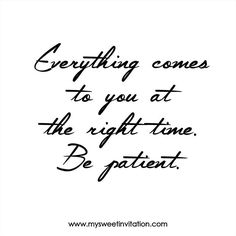 Everything comes to you at the right time. Be patient. #mysweetinvitation #msimoments #quotes #quoteoftheday