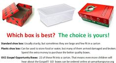 There are many different types of boxes you can use to pack your gifts. Consider using the GO boxes because they allow more children to hear about Jesus.