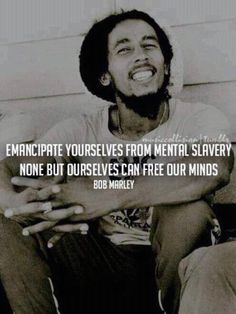 Emancipate yourselves from mental slavery none but ourselves can free our minds | Bob Marley