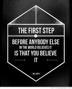The first step before anybody else in the world believes it is that you believe it
