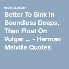 Better To Sink In Boundless Deeps, Than Float On Vulgar ... - Herman Melville Quotes