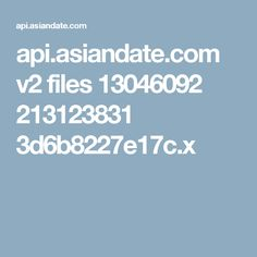 api.asiandate.com v2 files 13046092 213123831 3d6b8227e17c.x
