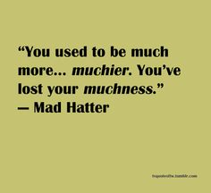 You used to be much more...muchier.  You've lost you muchness - Mad Hatter The quote that got me back into living again...