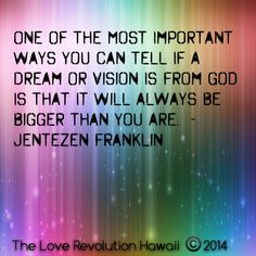 """""""One Of The Most Important Ways You Can Tell If A Dream Or Vision Is From God Is That It Will Always Be Bigger Than You Are.""""  - Jentezen Franklin"""