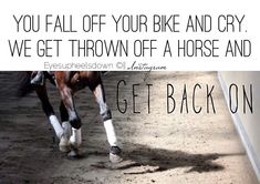 Exactly. we always get back on. well except once when I twisted my ankle and couldn't put any pressure on it. lol