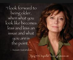 """Susan Sarandon is the coolest. Love this quote about the beauty of growing older! Have some laughs about all the """"gifts"""" that come with """"a certain age"""" with """"Aging With Ungirdled Passion"""" on amazon.com http://www.amazon.com/Aging-With-Ungirdled-Passion-alone/dp/1484073665/ref=tmm_pap_title_0"""