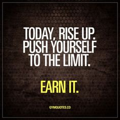 Today rise up. Push yourself to the limit. Earn it. Rise up. Its a new day. Get up and get in the gym. Train as hard as you can and push yourself to the limit. Earn it.