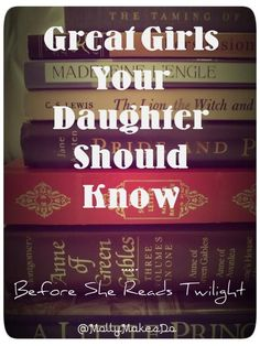 Great Girls Your Daughter Should Know ... before she reads Twilight. ~ <3 love this and actually just had this conversation with my almost ten year old today! She's reading Anne of Green Gables one of my faves and she asked about Twilight. I told her there are better stories like Jane Eyre. :D