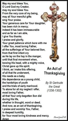 Our Morning Offering – 16 November – The Memorial of St Gertrude the Great An Act of Thanksgiving By St Gertrude the Great May my soul bless You, O Lord God my Creator, may my soul bles… Jesus Prayer, Prayer Verses, Faith Prayer, God Jesus, Catholic Quotes, Catholic Prayers, Catholic Bible, Roman Catholic, Sacred Heart Devotion