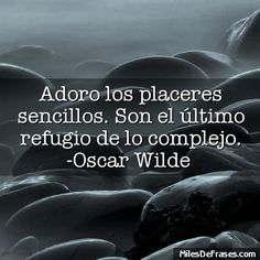 Adoro los placeres sencillos. Son el último refugio de lo complejo. -Oscar Wilde