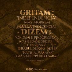 """Gritam: """"INDEPENDÊNCIA """" Mas morrem na sua indecência Dizem: """" ORDEM E PROGRESSO """" Mas é só desordem e regresso Brasil, deixou de ser """" A PÁTRIA AMADA """"E está sendo"""" pátria usada"""" (Pejotta Pires)"""