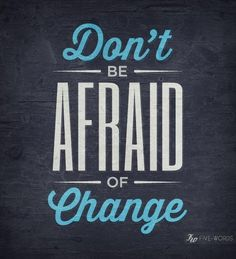 Don't be afraid of change. Here's how: http://howtolivehappily.info/blog/2011/02/anxiety-attacks-anger-depression-how-to-deal-with-overwhelming-emotions/