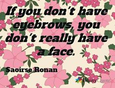 If you don't have eyebrows, you don't really have a face. / Saoirse Ronan