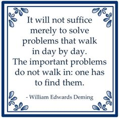 It will not suffice merely to solve problems that walk in day by day. The important problems do not walk in: one has to find them.  W. Edwards Deming
