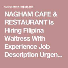 NAGHAM CAFE & RESTAURANT Is Hiring Filipina Waitress With Experience Job Description Urgent Hiring!!  NAGHAM CAFE & RESTAURANT Filipina waitress With experience Location is al nahda 1. Saheel tower.  Salary will be discuss during your interview For those who's willing to apply kindly send your CV