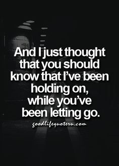 And I just thought that you should know that I've been holding on, while you've been letting go.