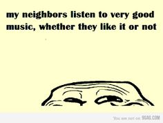 My neighbors listen to good music, wether they like it or not