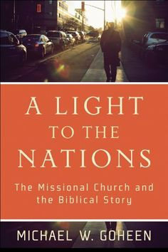 Light to the Nations, A: The Missional Church and the Biblical Story by Michael W. Goheen. $16.62