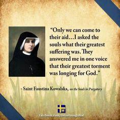 Faustina Kowalska on the Souls in Purgatory. Jesus Our Savior, God Jesus, Jesus Christ, Catholic Saints, Roman Catholic, St Faustina Kowalska, Catholic Quotes, Catholic Theology, St John Vianney