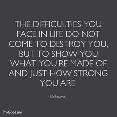 Quotes About Strength – The difficulties you face in life do not come to destroy you, but to show you what you're made of and just how strong you are. – Unknown Quotes About Strength 2017 Description. Positive Quotes, Motivational Quotes, Funny Quotes, Inspirational Quotes, Funny Memes, The Words, Great Quotes, Quotes To Live By, Simple Quotes