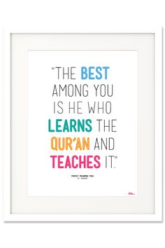"""The best among you is he who learns the Qur'an and teaches it."" Prophet Muhammad PBUH (Al-Bukhari)"