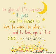 Be glad of life because it gives you the chance to love, to work, to play, and to look up at the stars. – Henry Van Dyke